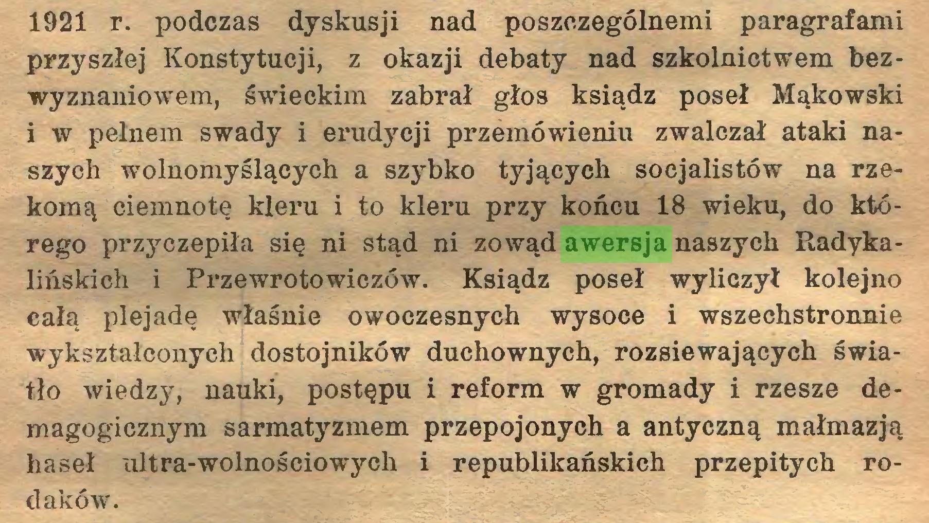 (...) 1921 r. podczas dyskusji nad poszczególnemi paragrafami przyszłej Konstytucji, z okazji debaty nad szkolnictwem bezwyznaniowem, świeckim zabrał głos ksiądz poseł Mąkowski i w pełnem swady i erudycji przemówieniu zwalczał ataki naszych wolnomyślących a szybko tyjących socjalistów na rzekomą ciemnotę kleru i to kleru przy końcu 18 wieku, do którego przyczepiła się ni stąd ni zowąd awersja naszych Radykalińskich i Przewrotowiczów. Ksiądz poseł wyliczył kolejno całą plejadę właśnie owoczesnych wysoce i wszechstronnie wykształconych dostojników duchownych, rozsiewających światło wiedzy, nauki, postępu i reform w gromady i rzesze demagogicznym sarmatyzmem przepojonych a antyczną małmazją haseł altra-wolnościowych i republikańskich przepitych rodaków...