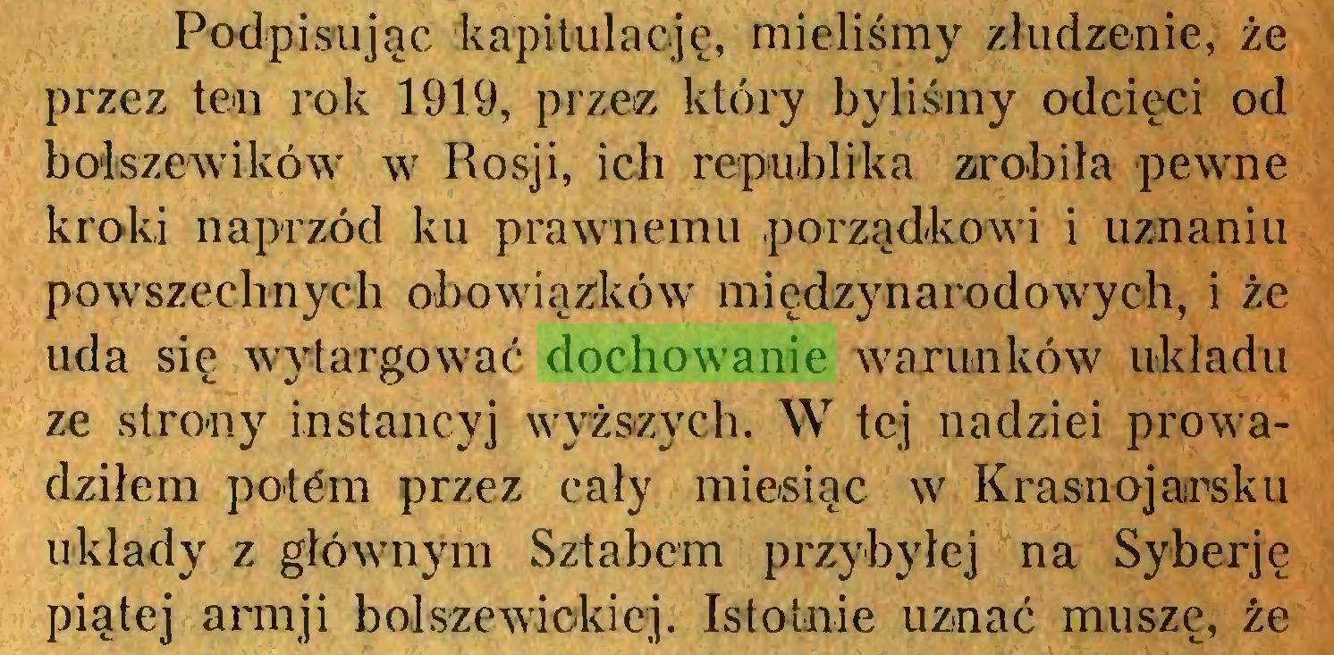 (...) Podpisując kapitulację, mieliśmy złudzenie, że przez ten rok 1919, przez który byliśmy odcięci od bolszewików w Rosji, ich republika zrobiła pewne kroki naprzód ku prawnemu porządkowi i uznaniu powszechnych obowiązków międzynarodowych, i że uda się wytargować dochowanie warunków układu ze strony instancyj wyższych. W tej nadziei prowadziłem potćm przez cały miesiąc w Krasnojarsku układy z głównym Sztabem przybyłej na Syberję piątej armji bolszewickiej. Istotnie uznać musze, źe...