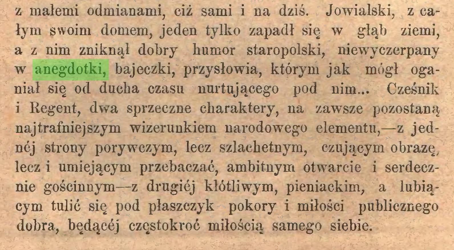 (...) z małemi odmianami, ciż sami i na dziś. Jowialski, z całym swoim domem, jeden tylko zapadł się w głąb ziemi, a z nim zniknął dobry humor staropolski, niewyczerpany w anegdotki, bajeczki, przysłowia, którym jak mógł oganiał się od ducha czasu nurtującego pod nim... Cześnik i Regent, dwa sprzeczne charaktery, na zawsze pozostaną najtrafniejszym wizerunkiem narodowego elementu,—z jednej strony porywczym, lecz szlachetnym, czującym obrazę, lecz i umiejącym przebaczać, ambitnym otwarcie i serdecznie gościnnym—z drugiej kłótliwym, pieniackim, a lubiącym tulić się pod płaszczyk pokory i miłości publicznego dobra, będącej częstokroć miłością samego siebie...