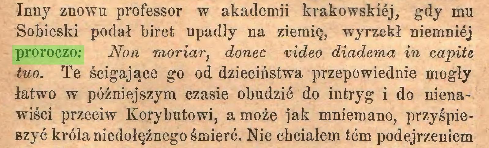 (...) Inny znowu professor w akademii krakowskiej, gdy mu Sobieski podał biret upadły na ziemię, wyrzekł niemnićj proroczo: Non moriar, donee video diadema in capite tuo. Te ścigające go od dzieciństwa przepowiednie mogły łatwo w późniejszym czasie obudzić do intryg i do nienawiści przeciw Korybutowi, a może jak mniemano, przyśpieszyć króla niedołężnego śmierć. Nie chciałem tern podejrzeniem...