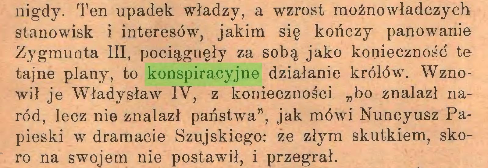 """(...) nigdy. Ten upadek władzy, a wzrost moźnowładczych stanowisk i interesów, jakim się kończy panowanie Zygmunta III, pociągnęły za sobą jako konieczność te tajne plany, to konspiracyjne działanie królów. Wznowił je Władysław IV, z konieczności """"bo znalazł naród, lecz nie znalazł państwa"""", jak mówi Nuncyusz Papieski w dramacie Szujskiego: ze złym skutkiem, skoro na swojem nie postawił, i przegrał..."""