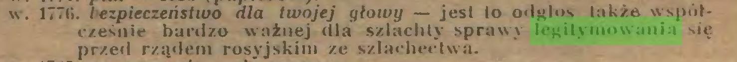 (...) . 17711. I ezpieczeństwo dla twojej głowy — jest to odgłos także współcześnie bardzo ważnej dla szlachty sprawy legitymowania się przed rządem rosyjskim ze szlachectwa...
