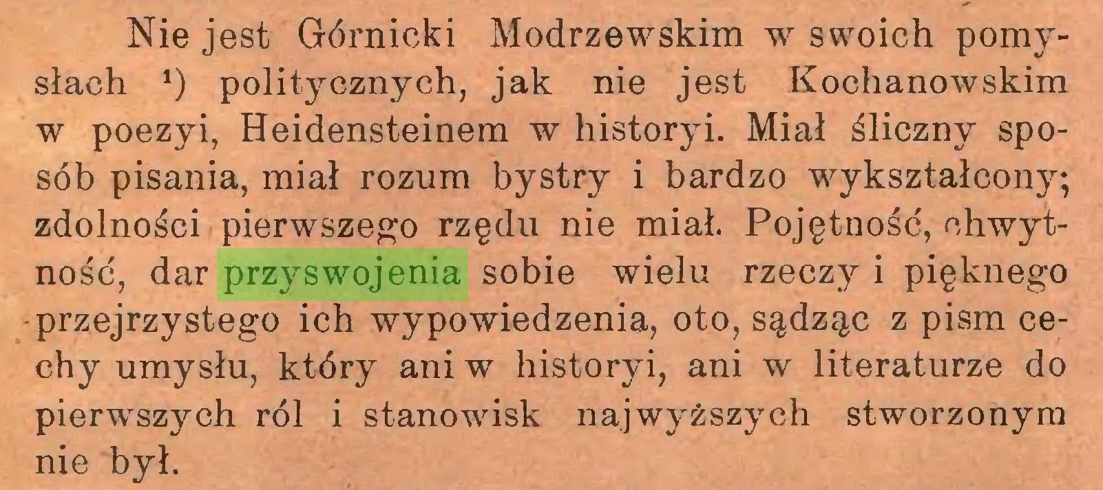 (...) Nie jest Górnicki Modrzewskim w swoich pomysłach *) politycznych, jak nie jest Kochanowskim w poezyi, Heidensteinem w historyi. Miał śliczny sposób pisania, miał rozum bystry i bardzo wykształcony; zdolności pierwszego rzędu nie miał. Pojętność, chwytność, dar przyswojenia sobie wielu rzeczy i pięknego przejrzystego ich wypowiedzenia, oto, sądząc z pism cechy umysłu, który ani w historyi, ani w literaturze do pierwszych ról i stanowisk najwyższych stworzonym nie był...
