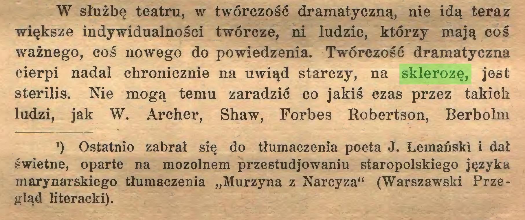 """(...) W służbę teatru, w twórczość dramatyczną, nie idą teraz większe indywidualności twórcze, ni ludzie, którzy mają coś ważnego, coś nowego do powiedzenia. Twórczość dramatyczna cierpi nadal chronicznie na uwiąd starczy, na sklerozę, jest sterilis. Nie mogą temu zaradzić co jakiś czas przez takich ludzi, jak W. Archer, Shaw, Forbes Robertson, Berbołm *) Ostatnio zabrał się do tłumaczenia poeta J. Lemański i dał świetne, oparte na mozolnem przestudiowaniu staropolskiego języka marynarskiego tłumaczenia """"Murzyna z Narcyza"""" (Warszawski Przegląd literacki)..."""