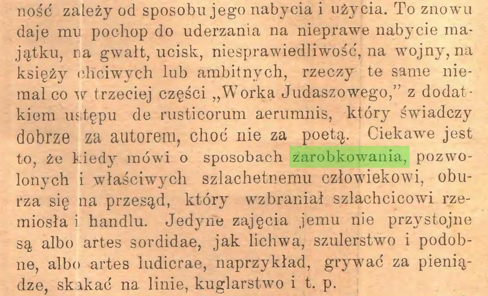 """(...) ność zależy od sposobu jego nabycia i użycia. To znowui daje mu pochop do uderzania na nieprawne nabycie majątku, na gwałt, ucisk, niesprawiedliwość, na wojny, na księży chciwych lub ambitnych, rzeczy te same niemal co w trzeciej części """"Worka Judaszowego,'' z dodatkiem ustępu de rusticorum aerumnis, który świadczy dobrze za autorem, choć nie za poetą. Ciekawie jest to, że kiedy mówi o sposobach zarobkowania, pozwrolonych i właściwych szlachetnemu człowiekowi, oburza się na przesąd, który wzbraniał szlachcicowi rzemiosła i handlu. Jedyne zajęcia jemu nie przystojne są albo artes sordidae, jak lichwa, szulerstwo i podobne, albo artes ludicrae, naprzykład, grywrać za pieniądze, skakać na linie, kuglarstwm i t. p..."""