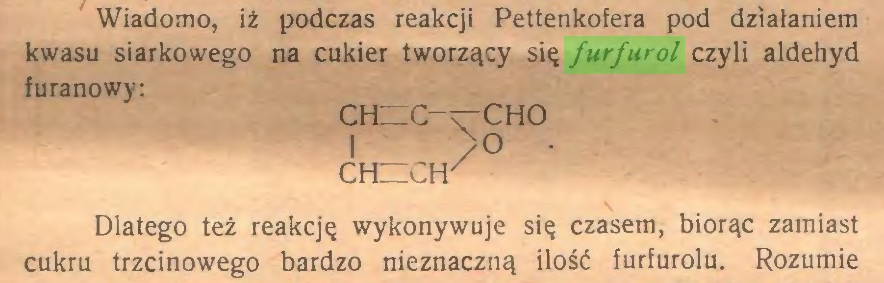 (...) Wiadomo, iż podczas reakcji Pettenkofera pod działaniem kwasu siarkowego na cukier tworzący się furfurol czyli aldehyd furanowy: chuc-t-cho i ; >o ■ CH~Cfr Dlatego też reakcję wykonywuje się czasem, biorąc zamiast cukru trzcinowego bardzo nieznaczną ilość furfurolu. Rozumie...