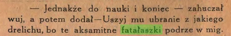 (...) — Jednakże do nauki i koniec — zahuczał wuj, a potem dodał—Uszyj mu ubranie z jakiego drelichu, bo te aksamitne fatałaszki podrze w mig...