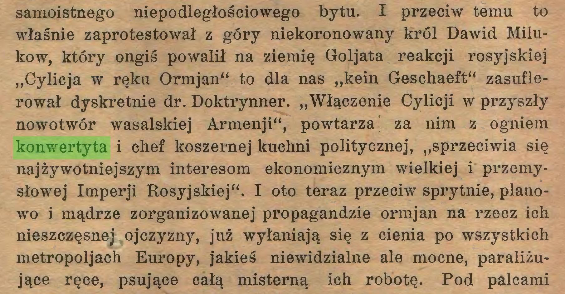 """(...) samoistnego niepodległościowego bytu. I przeciw temu to właśnie zaprotestował z góry niekoronowany król Dawid Milukow, który ongiś powalił na ziemię Goljata reakcji rosyjskiej """"Cylicja w ręku Ormjan"""" to dla nas """"kein Geschaeft"""" zasuflerował dyskretnie dr. Doktrynner. """"Włączenie Cylicji w przyszły nowotwór wasalskiej Armenji"""", powtarza' za nim z ogniem konwertyta i chef koszernej kuchni politycznej, """"sprzeciwia się najżywotniejszym interesom ekonomicznym wielkiej i przemysłowej Imperji Rosyjskiej"""". I oto teraz przeciw sprytnie, planowo i mądrze zorganizowanej propagandzie ormjan na rzecz ich nieszczęsnej ojczyzny, już wyłaniają się z cienia po wszystkich metropoljach Europy, jakieś niewidzialne ale mocne, paraliżujące ręce, psujące całą misterną ich robotę. Pod palcami..."""