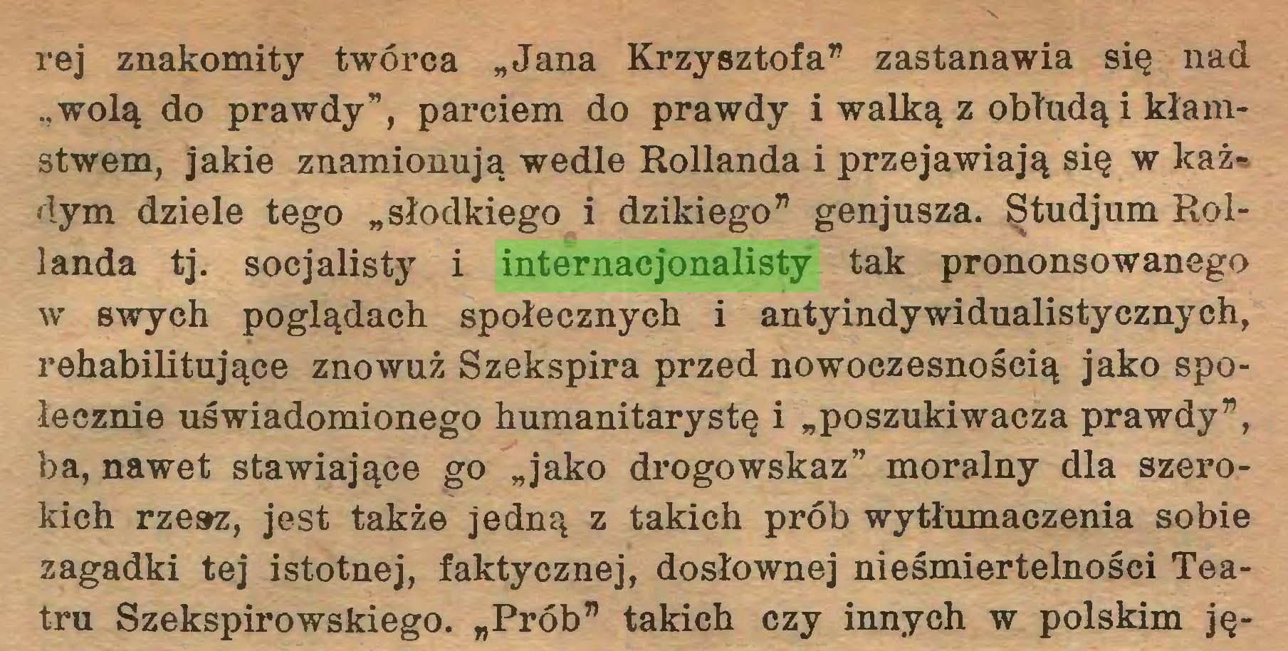 """(...) rej znakomity twórca """"Jana Krzysztofa"""" zastanawia się nad """"wolą do prawdy"""", parciem do prawdy i walką z obłudą i kłamstwem, jakie znamionują wedle Hollanda i przejawiają się w każdym dziele tego """"słodkiego i dzikiego"""" genjusza. Studjum Rollanda tj. socjalisty i internacjonalisty tak prononsowane go w swych poglądach społecznych i antyindywidualistycznych, rehabilitujące znowuż Szekspira przed nowoczesnością jako społecznie uświadomionego humanitarystę i """"poszukiwacza prawdy"""", ba, nawet stawiające go """"jako drogowskaz"""" moralny dla szerokich rzesz, jest także jedną z takich prób wytłumaczenia sobie zagadki tej istotnej, faktycznej, dosłownej nieśmiertelności Teatru Szekspirowskiego. """"Prób"""" takich czy innych w polskim ję..."""