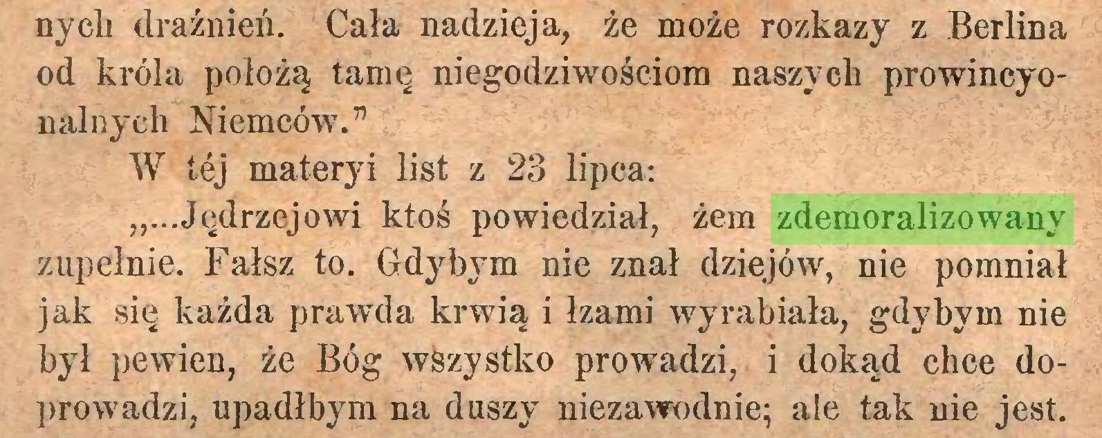 """(...) nych drażnień. Cała nadzieja, że może rozkazy z Berlina od króla położą tamę niegodziwościom naszych prowincyonalnyeh Niemców. """" W tej materyi list z 23 lipca: """"...Jędrzejowi ktoś powiedział, żem zdemoralizowany zupełnie. Fałsz to. Gdybym nie znał dziejów, nie pomniał jak się każda prawda krwią i łzami wyrabiała, gdybym nie był pewien, że Bóg wszystko prowadzi, i dokąd chce doprowadzi, upadłbym na duszy niezawodnie; ale tak nie jest..."""