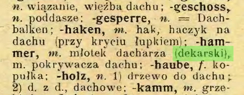 (...) n. wiązanie, wuęźba dachu; -geschoss, to. poddasze: -gesperre, n. — Dachbalken; -haken, m. hak, haczyk na dachu (przy kryciu łupkiem); -hammer, nt. młotek dacharza (dekarski), m. pokrywacza dachu; -haube, f. kopułka; -holz, to. 1) drzewo do dachu; 2) d. z d., dachowe: -kamm, w. grze...