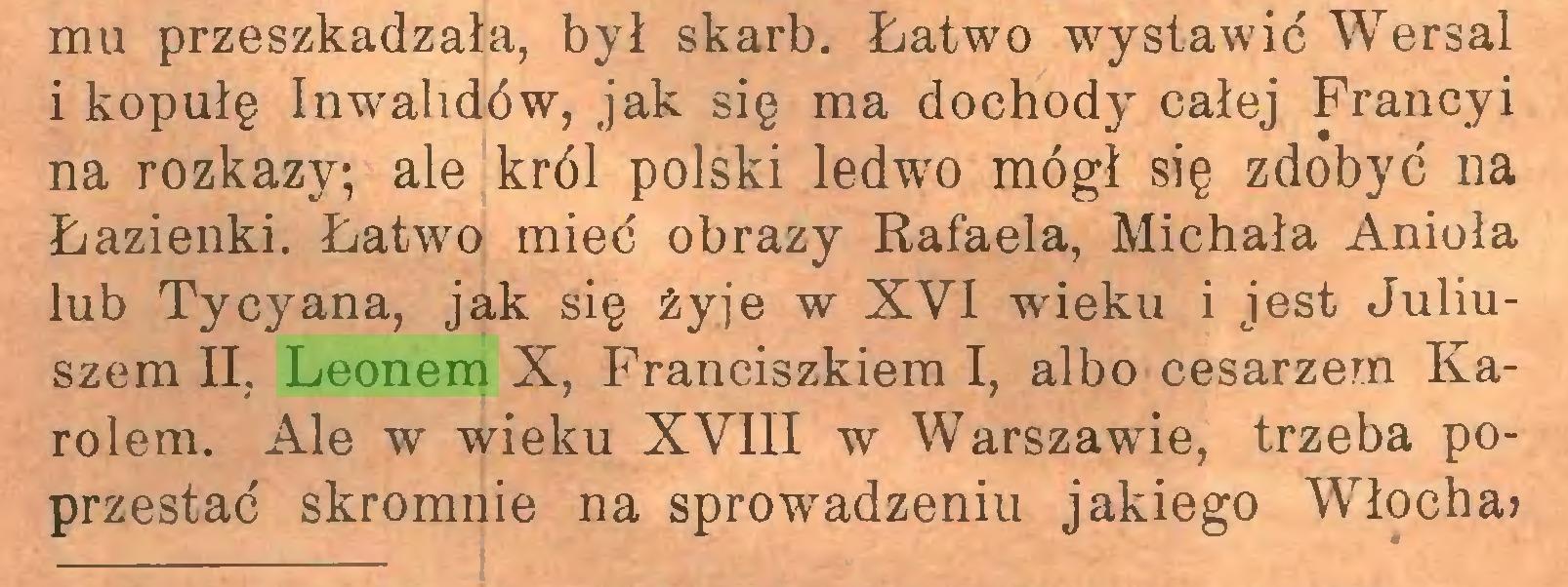 (...) mu przeszkadzała, był skarb. Łatwo wystawić Wersal i kopułę Inwalidów, jak się ma dochody całej Francy i na rozkazy; ale król polski ledwo mógł się zdobyć na Łazienki. Łatwo mieć obrazy Rafaela, Michała Anioła lub Tycyana, jak się żyje w XVI wrieku i jest Juliuszem II, Leonem X, Franciszkiem I, albo cesarzem Karolem. Ale w wieku XVIII w Warszawie, trzeba poprzestać skromnie na sprowadzeniu jakiego Włocha?...