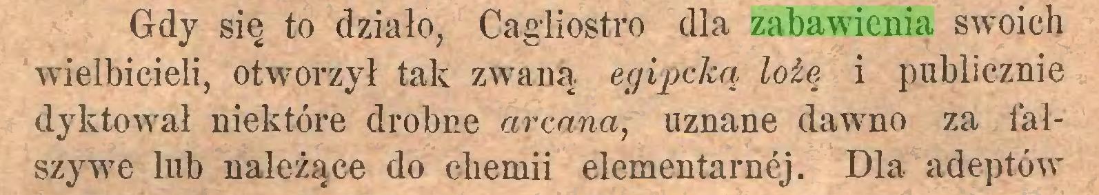 (...) Gdy się to działo, Cagliostro dla zabawienia swoich wielbicieli, otworzył tak zwaną egipcką lożę i publicznie dyktował niektóre drobne arcana, uznane dawno za fałszywe lub należące do chemii elementarnej. Dla adeptów...