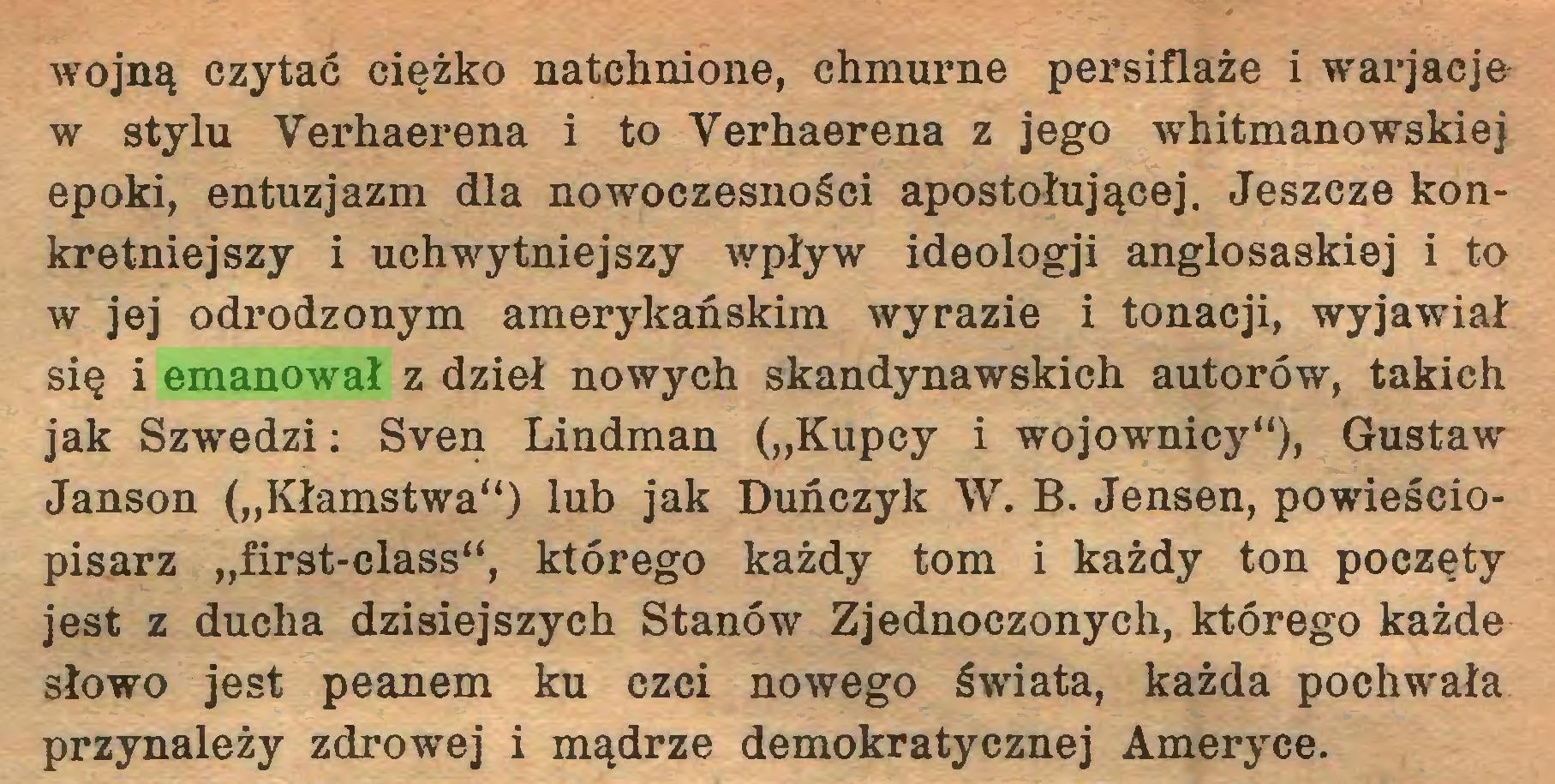 """(...) wojną czytać ciężko natchnione, chmurne persiflaże i warjacje w stylu Verhaerena i to Yerhaerena z jego whitmanowskiej epoki, entuzjazm dla nowoczesności apostołującej. Jeszcze konkretniejszy i uchwytniejszy wpływ ideologji anglosaskiej i to w jej odrodzonym amerykańskim wyrazie i tonacji, wyjawiał się i emanował z dzieł nowych skandynawskich autorów, takich jak Szwedzi: Sven Lindman (""""Kupcy i wojownicy""""), Gustaw Janson (""""Kłamstwa"""") lub jak Duńczyk W. B. Jensen, powieściopisarz """"first-class"""", którego każdy tom i każdy ton poczęty jest z ducha dzisiejszych Stanów Zjednoczonych, którego każde słowo jest peanem ku czci nowego świata, każda pochwała przynależy zdrowej i mądrze demokratycznej Ameryce..."""