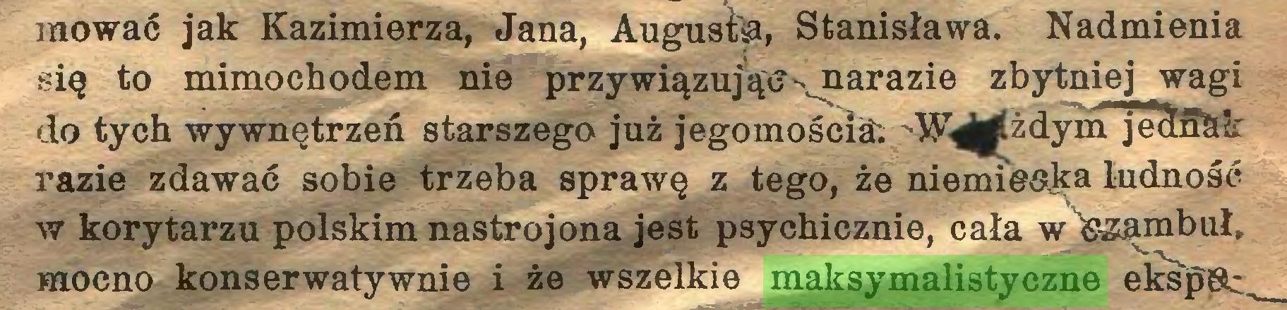(...) mować jak Kazimierza, Jana, Augusfoa, Stanisława. Nadmienia się to mimochodem nie przywiązując ^narazie zbytniej wagi do tych wywnętrzeń starszego już jegomościa; - dym jednak razie zdawać sobie trzeba sprawę z tego, że niemie&ka ludność w korytarzu polskim nastrojona jest psychicznie, cała w <azambuł, mocno konserwatywnie i że wszelkie maksymalistyczne eksp&r...