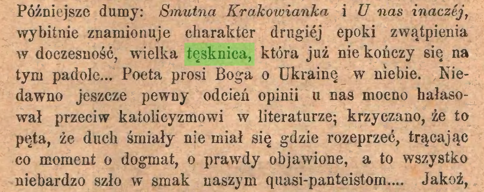 (...) Późniejsze dumy: Smutna Krakowianka i U nas inaczej, wybitnie znamionuje charakter drugiej epoki zwątpienia w doczesność, wielka tęsknica, która już nie kończy się na tym padole... Poeta prosi Boga o Ukrainę w niebie. Niedawno jeszcze pewny odcień opinii u nas mocno hałasował przeciw katolicyzmowi w literaturze; krzyczano, że to pęta, że duch śmiały nie miał się gdzie rozeprzeć, trącając co moment o dogmat, o prawdy objawione, a to wszystko niebardzo szło w smak naszym ąuasi-panteistom... Jakoż,...