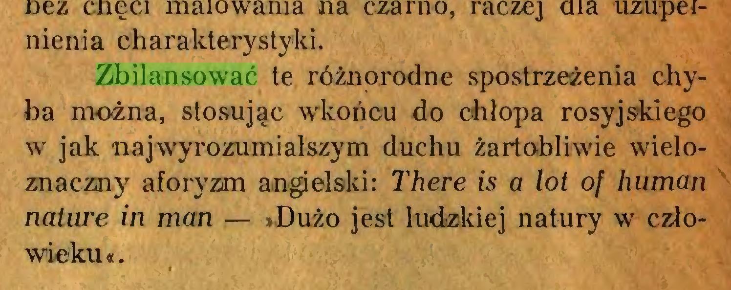 (...) Zbilansować te różnorodne spostrzeżenia chyba można, stosując wkońcu do chłopa rosyjskiego w jak najwyrozumialszym duchu żartobliwie wieloznaczny aforyzm angielski: There is a lot of human naturę in man — »Dużo jest ludzkiej natury w człowieku«. X...