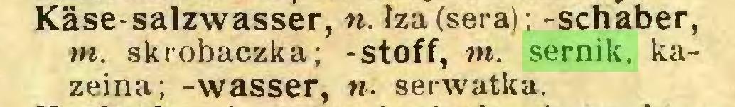 (...) Käse-salzwasser, n. łza (sera); -schaber, m. skrobaczka; -stoff, nt. sernik, kazeina; -wasser, n. serwatka...