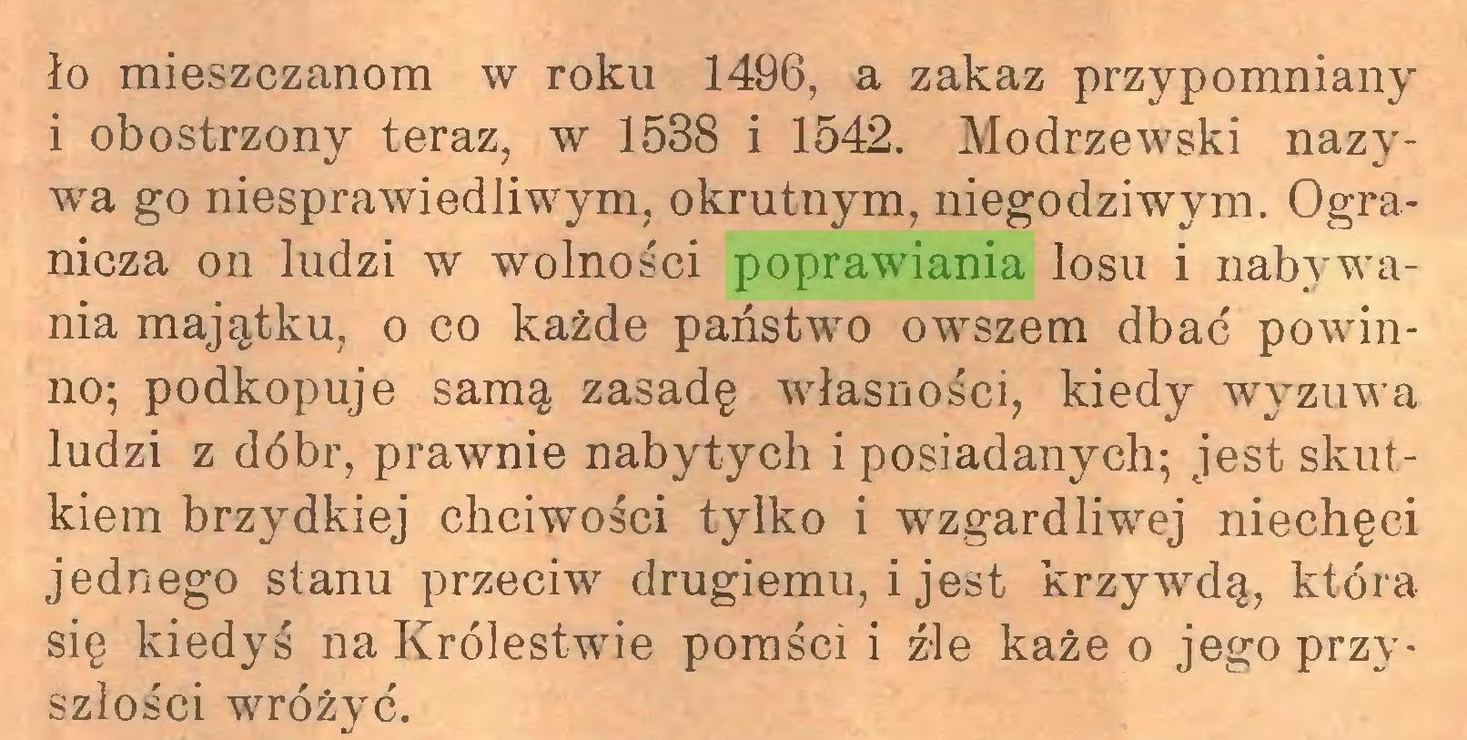 (...) ło mieszczanom w roku 1496, a zakaz przypomniany i obostrzony teraz, w 1538 i 1542. Modrzewski nazywa go niesprawiedliwym, okrutnym, niegodziwym. Ogranicza on ludzi w wolności poprawiania losu i nabywania majątku, o co każde państwm owszem dbać powinno; podkopuje samą zasadę własności, kiedy wyzuwa ludzi z dóbr, prawnie nabytych i posiadanych; jest skutkiem brzydkiej chciwości tylko i wzgardliwej niechęci jednego stanu przeciw drugiemu, i jest krzywdą, która się kiedyś na Królestwie pomści i źle każe o jego przyszłości wróżyć...