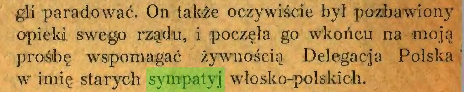 (...) gli paradować. On także oczywiście był pozbawiony opieki swego rządu, i poczęła go wkońcu na -moją prośbę wspomagać żywnością Delegacja Polska w imię starych sympatyj włosko-polskich...