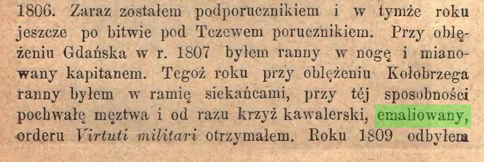 (...) 1806. Zaraz zostałem podporucznikiem i w tymże roku jeszcze po bitwie pod Tczewem porucznikiem. Przy oblężeniu Gdańska w r. 1807 byłem ranny w nogę i mianowany kapitanem. Tegoż roku przy oblężeniu Kołobrzega ranny byłem w ramię siekańcami, przy tej sposobności pochwałę męztwa i od razu krzyż kawalerski, emaliowany, orderu Yirłuti militari otrzymałem. Roku 1809 odbyłem...