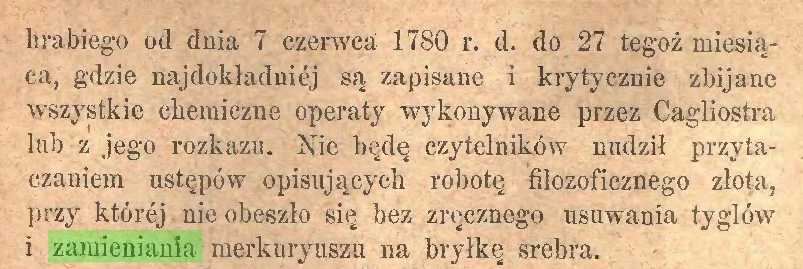 (...) hrabiego od dnia 7 czerwca; 1780 r. d. do 27 tegoż miesiąca, gdzie najdokładniej są zapisane i krytycznie zbijane wszystkie chemiczne operaty wykonywane przez Cagliostra lub z jego rozkazu. Nie będę czytelników nudził przytaczaniem ustępów opisujących robotę filozoficznego złota, przy której nie obeszło się bez zręcznego usuwania t-yglów i zamieniania merkuryuszu na bryłkę srebra...