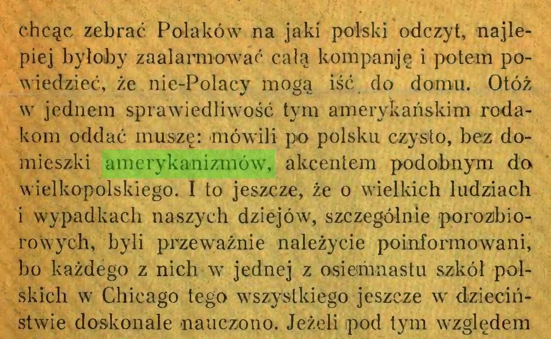 (...) chcąc zebrać Polaków na jaki polski odczyt, najlepiej byłoby zaalarmować całą kompamję i potem powiedzieć, że nie-Polacy mogą iść do domu. Otóż w jednem sprawiedliwość tym amerykańskim rodakom oddać muszę: mówili po polsku czysto, bez domieszki amerykanizmów, akcentem podobnym do wielkopolskiego. I to jeszcze, że o wielkich ludziach i wypadkach naszych dziejów, szczególnie porozbiorowych, byli przeważnie należycie poinformowani, bo każdego z nich w jednej z osiemnastu szkół polskich w Chicago tego wszystkiego jeszcze w dzieciństwie doskonale nauczono. Jeżeli pod tym względem...