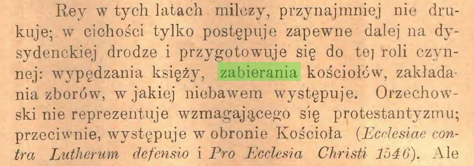 (...) Rey w tych latach milczy, przynajmniej nie drukuje; w cichości tylko postępuje zapewne dalej na dysydenckiej drodze i przygotowuje się do tej roli czynnej: wypędzania księży, zabierania kościołów, zakładania zborów, w jakiej niebawem występuje. Orzechowski nie reprezentuje wzmagającego się protestantyzmu; przeciwnie, występuje w obronie Kościoła (Ecdesiae contra Lutherum defensio i Pro Ecclesia Christi 1546). Ale...