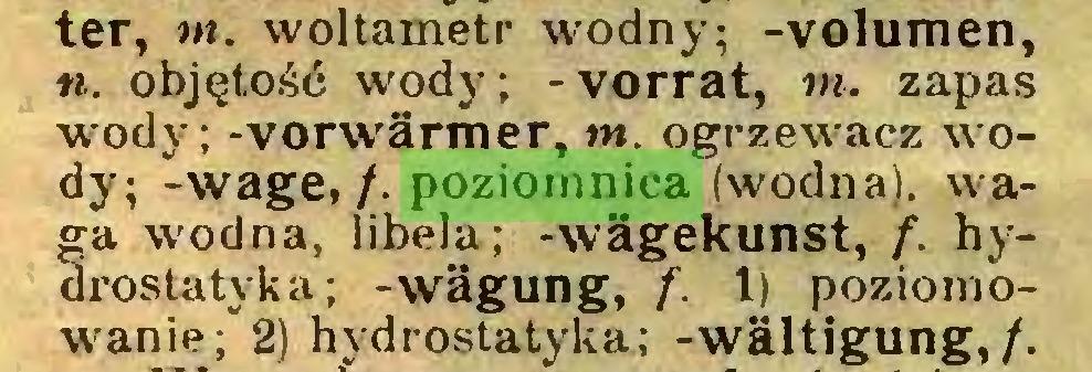 """(...) ter, m. woltametr wodny; -volumen, «. objętość wody; -Vorrat, tn. zapas wody; -Vorwärmer, tn. ogrzewacz wody; -wage,/, poziomnica (wodna), waga wodna, libela; -wägekunst, f. hydrostatyka; -wägung, f. 1) poziomowanie;"""" 2) hydrostatyka; -wältigung,/..."""
