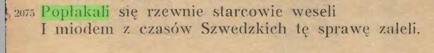 (...) 2075 Popłakali się rzewnie starcowie weseli I miodem z czasów Szwedzkich tę sprawę zaleli...