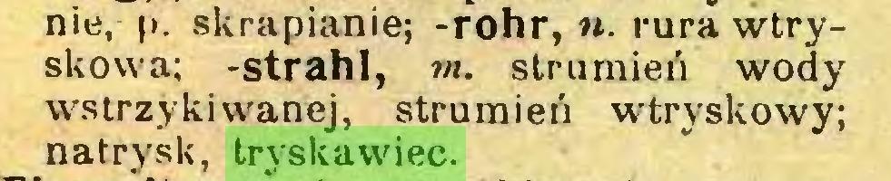 (...) nie, p. skrapianie; -rohr, n. rura wtryskowa; -strahl, m. strumień wody wstrzykiwanej, strumień wtryskowy; natrysk, tryskawiec...