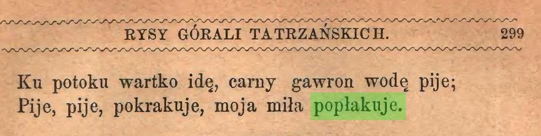 (...) Sysy górali tatrzańskich. 299 Ku potoku wartko idę, carny gawron wodę pije; Pije, pije, pokrakuje, moja miła popłakuje...