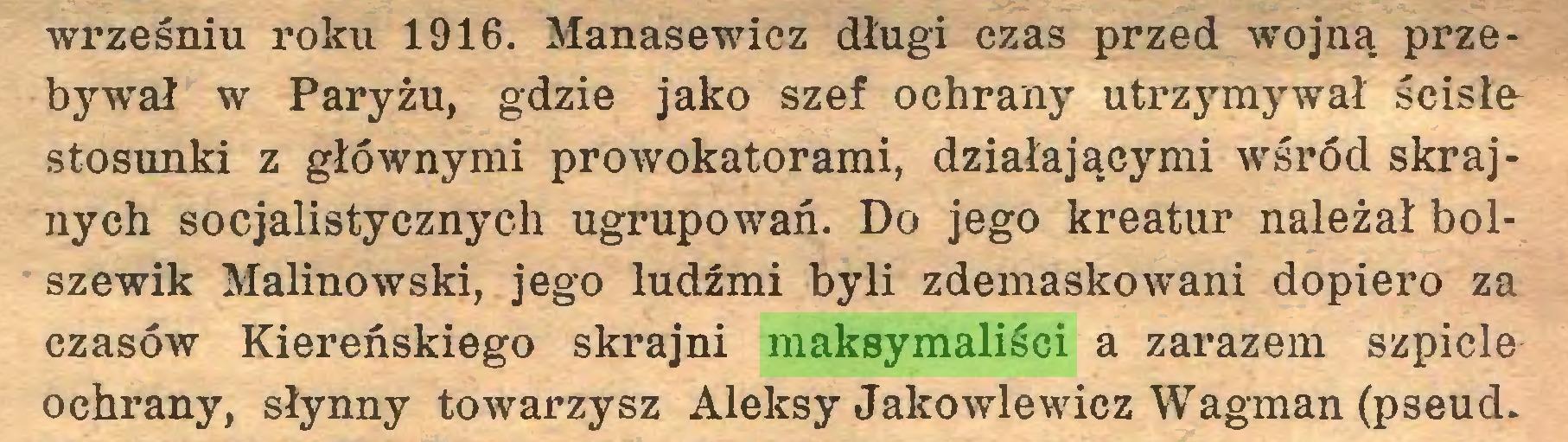 (...) wrześniu roku 1916. Manasewiez długi czas przed wojną przebywał w Paryżu, gdzie jako szef ochrany utrzymj^wał ścisłe^ stosunki z głównymi prowokatorami, działającymi wśród skrajnych socjalistycznych ugrupowań. Do jego kreatur należał bolszewik Malinowski, jego ludźmi byli zdemaskowani dopiero za czasów Kiereńskiego skrajni maksymaliści a zarazem szpicle ochrany, słynny towarzysz Aleksy Jako wie wicz Wagman (pseud...