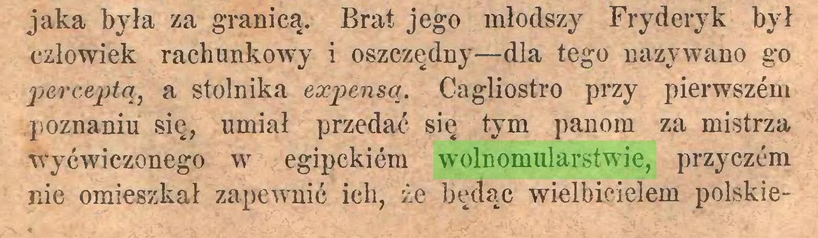 (...) jaka była za granicą. Brat jego młodszy Fryderyk był człowiek rachunkowy i oszczędny—dla tego nazywano go perceptą, a stolnika expensa. Cagliostro przy pierwszćm poznaniu się, umiał przedać się tym panora za mistrza wyćwiczonego w egipekićm wolnomularstwie, przyczćm nie omieszkał zapewnić ich, że będąc wielbicielem polskie...