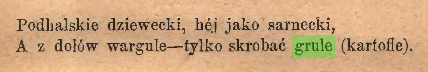 (...) Podhalskie dziewecki, he.j jako Sarnecki, A z dołów wargule—tylko skrobać grule (kartofle)...