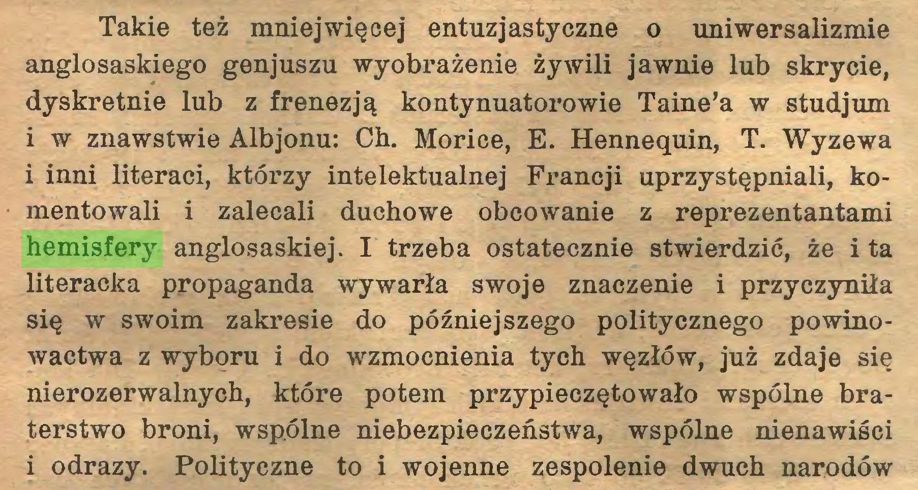 (...) Takie też mniejwięcej entuzjastyczne o uniwersalizmie anglosaskiego genjuszu wyobrażenie żywili jawnie lub skrycie, dyskretnie lub z frenezją kontynuator o wie Taine'a w studjum i w znawstwie Albjonu: Ch. Morice, E. Hennequin, T. Wyzewa i inni literaci, którzy intelektualnej Francji uprzystępniali, komentowali i zalecali duchowe obcowanie z reprezentantami hemisfery anglosaskiej. I trzeba ostatecznie stwierdzić, że i ta literacka propaganda wywarła swoje znaczenie i przyczyniła się w swoim zakresie do późniejszego politycznego powinowactwa z wyboru i do wzmocnienia tych węzłów, już zdaje się nierozerwalnych, które potem przypieczętowało wspólne braterstwo broni, wspólne niebezpieczeństwa, wspólne nienawiści i odrazy. Polityczne to i wojenne zespolenie dwuch narodów...