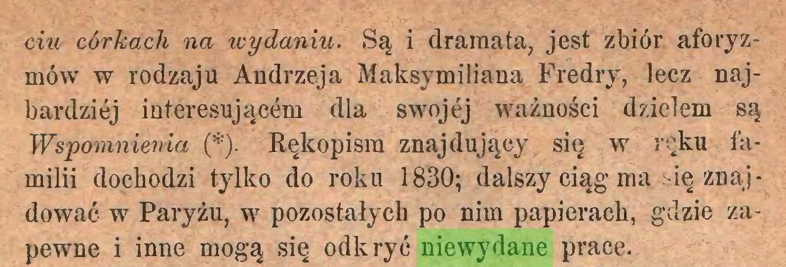 (...) ciu córkach na wydaniu. Są i dramata, jest zbiór aforyzmów w rodzaju Andrzeja Maksymiliana Fredry, lecz najbardziej interesującem dla swojej ważności dziełem są Wspomnienia (*). Rękopisra znajdujący się w ręku familii dochodzi tylko do roku 1830; dalszy ciąg ma się znajdować w Paryżu, w pozostałych po nim papierach, gdzie zapewne i inne mogą się odkryć niewydane prace...