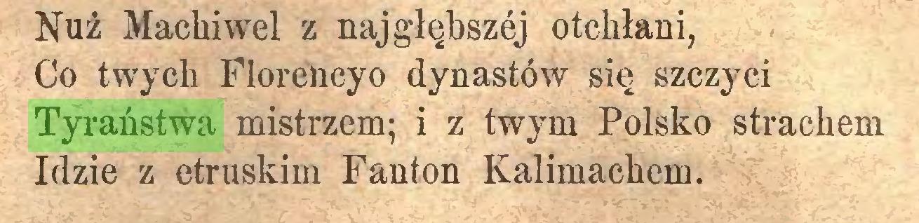 (...) Nuż Machiwel z najgłębszej otchłani, Co twych Florencyo dynastów się szczyci Tyraństwa mistrzem; i z twym Polsko strachem Idzie z etruskim Fanton Kalimackem...