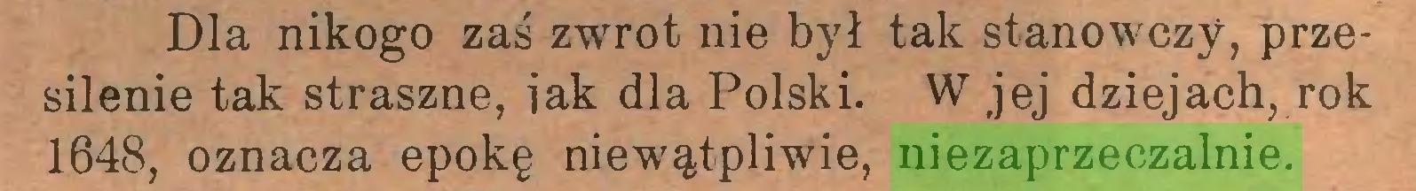 (...) Dla nikogo zaś zwrot nie był tak stanowczy, przesilenie tak straszne, iak dla Polski. W jej dziejach, rok 1648, oznacza epokę niewątpliwie, niezaprzeczalnie...