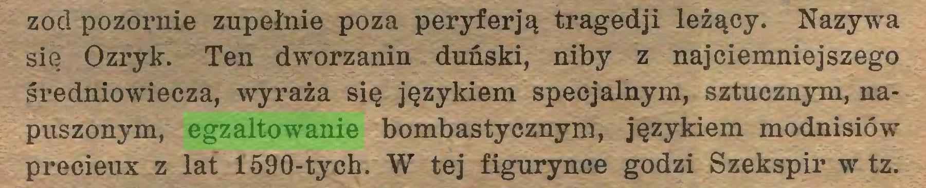 (...) zod pozornie zupełnie poza peryferją tragedji leżący. Nazywa się Ozryk. Ten dworzanin duński, niby z najciemniejszego średniowiecza, wyraża się językiem specjalnym, sztucznym, napuszonym, egzaltowanie bombastycznym, językiem modnisiów précieux z lat 1590-tych. W tej figurynce godzi Szekspir w tz...