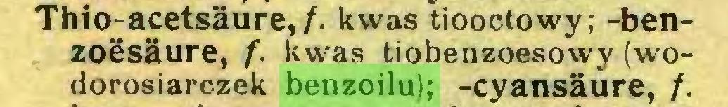 (...) Thio-acetsäure,/. kwas tiooctowy; -benzoesäure, f. kwas tiobenzoesowy (wodorosiarczek benzoilu); -cyansäure, /...