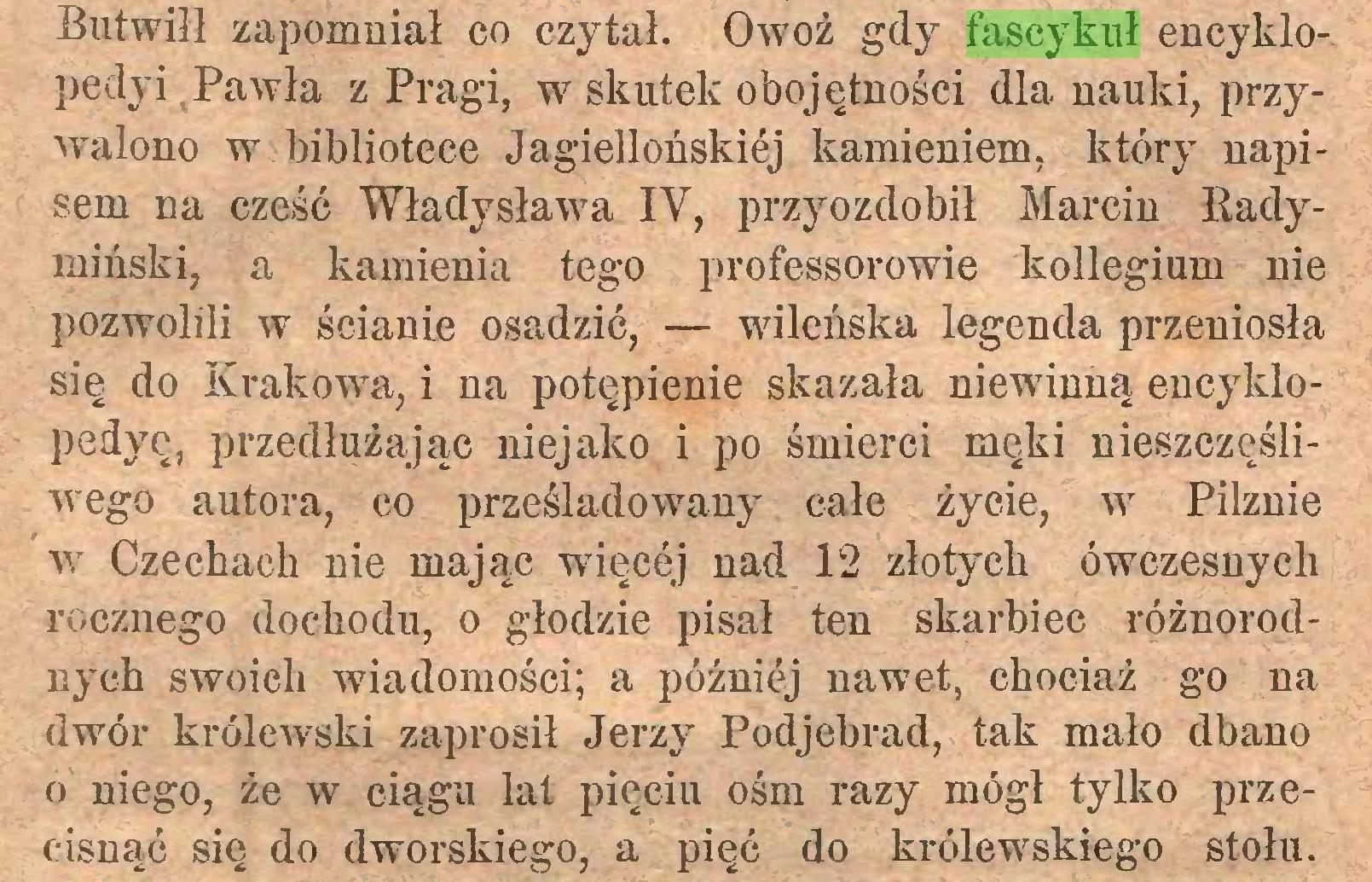 (...) Butwiłł zapomniał co czytał. Owoż gdy fascykuł encyklopedyi Pawła z Pragi, w skutek obojętności dla nauki, przywalono w bibliotece Jagiellońskiej kamieniem, który napisem na cześć Władysława IV, przyozdobił Marcin Radymiński, a kamienia tego professorowie kollegium nie pozwolili w ścianie osadzić, — wileńska legenda przeniosła się do Krakowa, i na potępienie skazała niewinną encyklopedyę, przedłużając niejako i po śmierci męki nieszczęśliwego autora, co prześladowany całe życie, w Pilznie w Czechach nie mając więcej nad 12 złotych ówczesnych rocznego dochodu, o głodzie pisał ten skarbiec różnorodnych swoich wiadomości; a później nawet, chociaż go na dwór królewski zaprosił Jerzy Podjebrad, tak mało dbano o niego, że w ciągu lat pięciu ośm razy mógł tylko przecisnąć się do dworskiego, a pięć do królewskiego stołu...