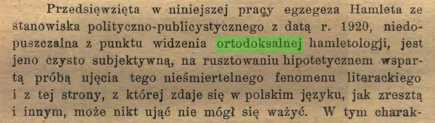 (...) Przedsięwzięta w niniejszej praęy egzegeza Hamleta ze stanowiska polityczno-publicystycznego z datą r. 1920, niedopuszczalna z punktu widzenia ortodoksalnej hamletologji, jest jeno czysto subjektywną, na rusztowaniu hipotetycznem wspartą próbą ujęcia tego nieśmiertelnego fenomenu literackiego i z tej strony, z której zdaje się w polskim języku, jak zresztą i innym, może nikt ująć nie mógł się ważyć. W tym charak...