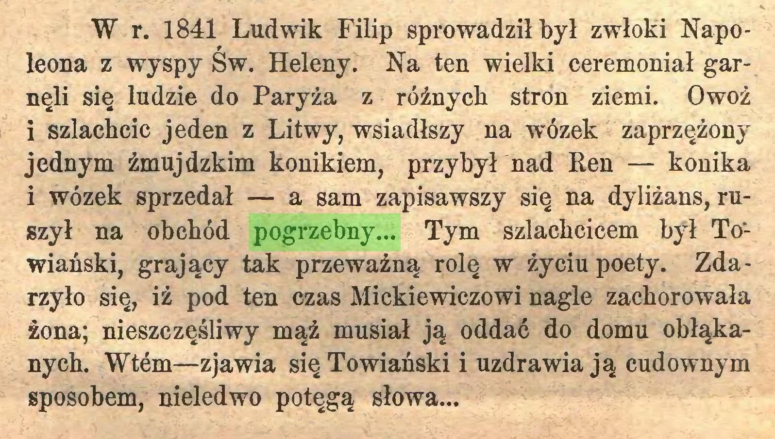 (...) W r. 1841 Ludwik Filip sprowadził był zwłoki Napoleona z wyspy Św. Heleny. Na ten wielki ceremoniał garnęli się ludzie do Paryża z różnych stron ziemi. Owoź i szlachcic jeden z Litwy, wsiadłszy na wózek zaprzężony jednym źmujdzkim konikiem, przybył nad Ren — konika i wózek sprzedał — a sam zapisawszy się na dyliżans, ruszył na obchód pogrzebny... Tym szlachcicem był Towiański, grający tak przeważną rolę w życiu poety. Zdarzyło się, iż pod ten czas Mickiewiczowi nagle zachorowała żona; nieszczęśliwy mąż musiał ją oddać do domu obłąkanych. Wtem—zjawia się Towiański i uzdrawia ją cudownym sposobem, nieledwo potęgą słowa...