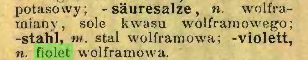 (...) potasowy; -säuresalze, «. wolframianv, sole kwasu wolframowego; -stahl, m. stal wolframowa; -violett, n. fiolet wolframowa...