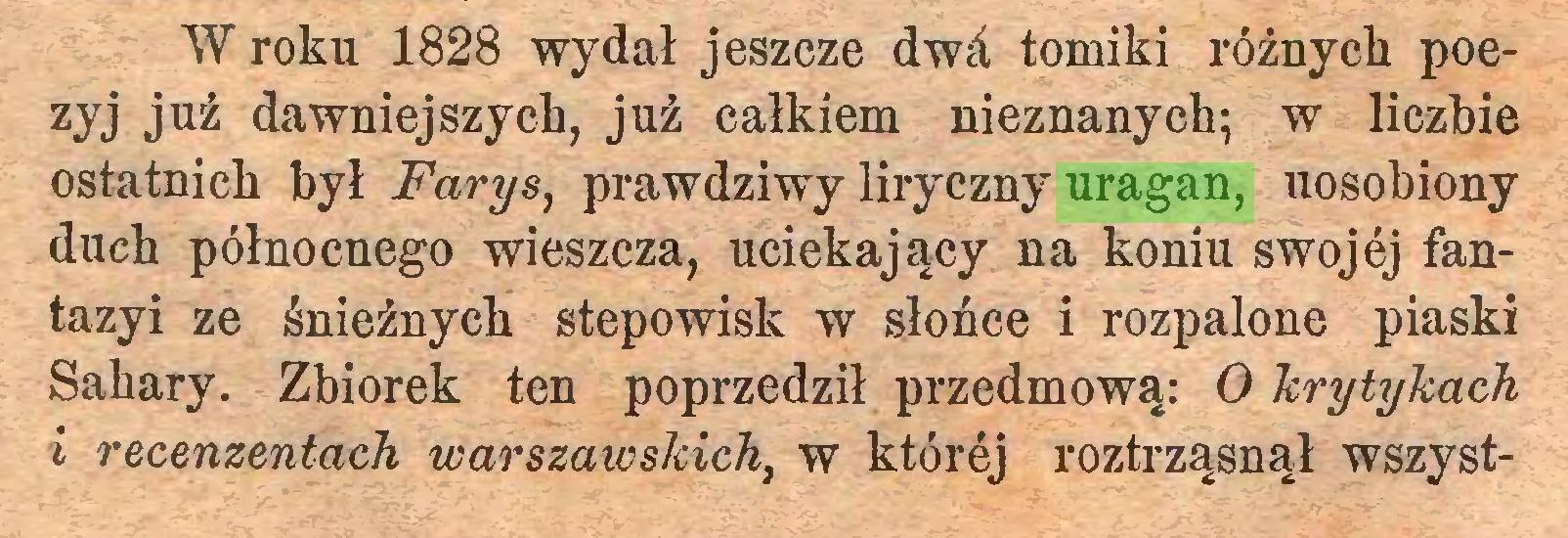 (...) W roku 1828 wydał jeszcze dwd, tomiki różnych poezyj już dawniejszych, już całkiem nieznanych; w liczbie ostatnich był Farys, prawdziwy liryczny uragan, uosobiony duch północnego wieszcza, uciekający na koniu swojej fantazyi ze śnieżnych stepowisk w słońce i rozpalone piaski Sahary. Zbiorek ten poprzedził przedmową: O krytykach i recenzentach warszawskich, w której roztrząsnął wszyst...
