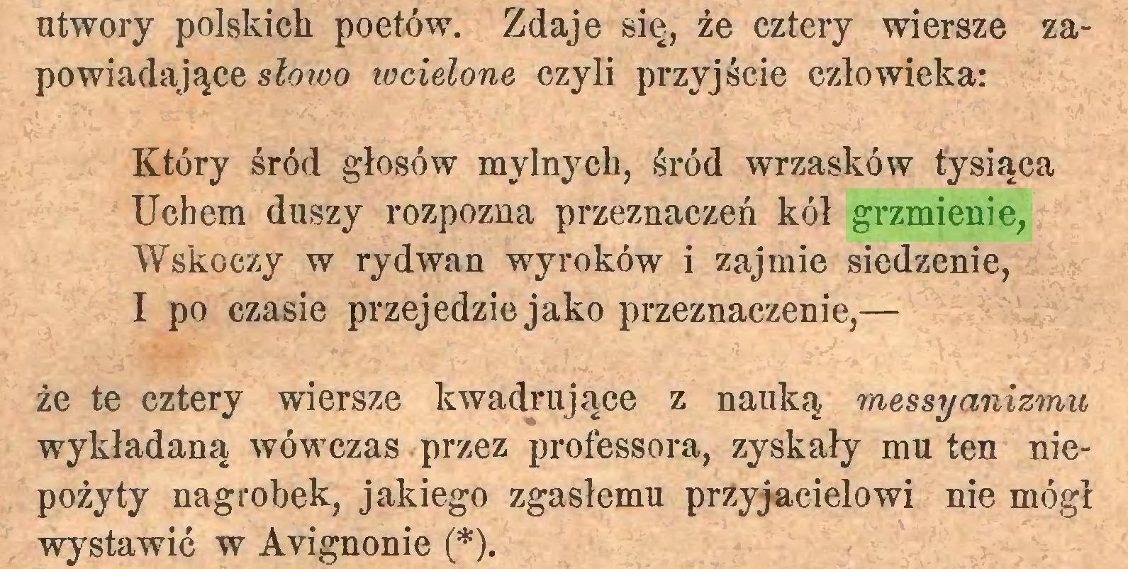 (...) utwory polskich poetów. Zdaje się, źe cztery wiersze zapowiadające słoioo wcielone czyli przyjście człowieka: Który śród głosów mylnych, śród wrzasków tysiąca Uchem duszy rozpozna przeznaczeń kół grzmienie, Wskoczy w rydwan wyroków i zajmie siedzenie, I po czasie przejedzie jako przeznaczenie,— że te cztery wiersze kwadrujące z nauką messyanizmu wykładaną wówczas przez professera, zyskały mu ten niepożyty nagrobek, jakiego zgasłemu przyjacielowi nie mógł wystawić w Avignonie (*)...