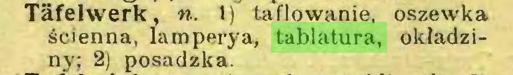 (...) Täfelwerk, n. 1) taflowanie, oszewka ścienna, lamperya, tablatura, okładziny; 2) posadzka...