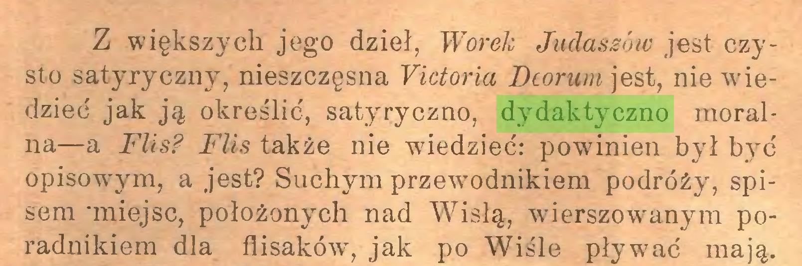 (...) Z większych jego dzieł, Worek Judaszów jest czysto satyryczny, nieszczęsna Yictoria Dcorum jest, nie wiedzieć jak ją określić, satyryczno, dydaktyczno moralna—a Flis? Flis także nie wiedzieć: powinien był być opisowrym, a jest? Suchym przew-odnikiem podróży, spisem 'miejsc, położonych nad Wisłą, wierszowanym poradnikiem dla flisaków7-, jak po Wiśle pływrać mają...