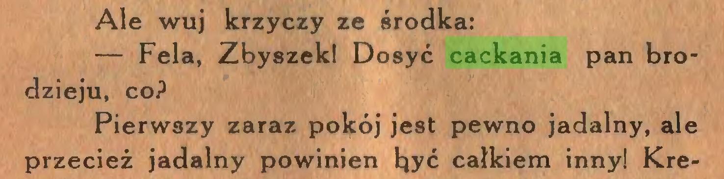 (...) Ale wuj krzyczy ze środka: — Fela, Zbyszek! Dosyć cackania pan brodzieju, coP Pierwszy zaraz pokój jest pewno jadalny, ale przecież jadalny powinien być całkiem inny! Kre...